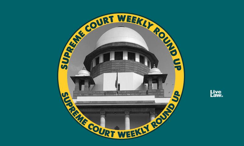 सुप्रीम कोर्ट वीकली राउंड अप, पिछले सप्ताह शीर्ष अदालत के प्रमुख ऑर्डर/जजमेंट पर एक नज़र